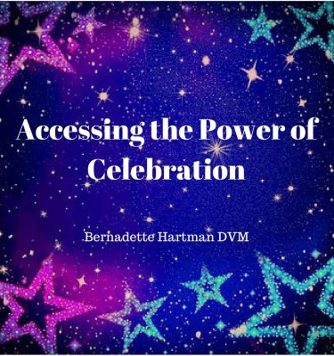Accessing the Power of Celebration Bernadette Hartman DVM